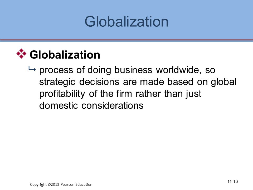 Globalization  Globalization  process of doing business worldwide, so strategic decisions are made based on global profitability of the firm rather than just domestic considerations 11-16 Copyright ©2013 Pearson Education