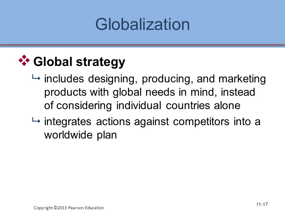 Globalization  Global strategy  includes designing, producing, and marketing products with global needs in mind, instead of considering individual countries alone  integrates actions against competitors into a worldwide plan 11-17 Copyright ©2013 Pearson Education