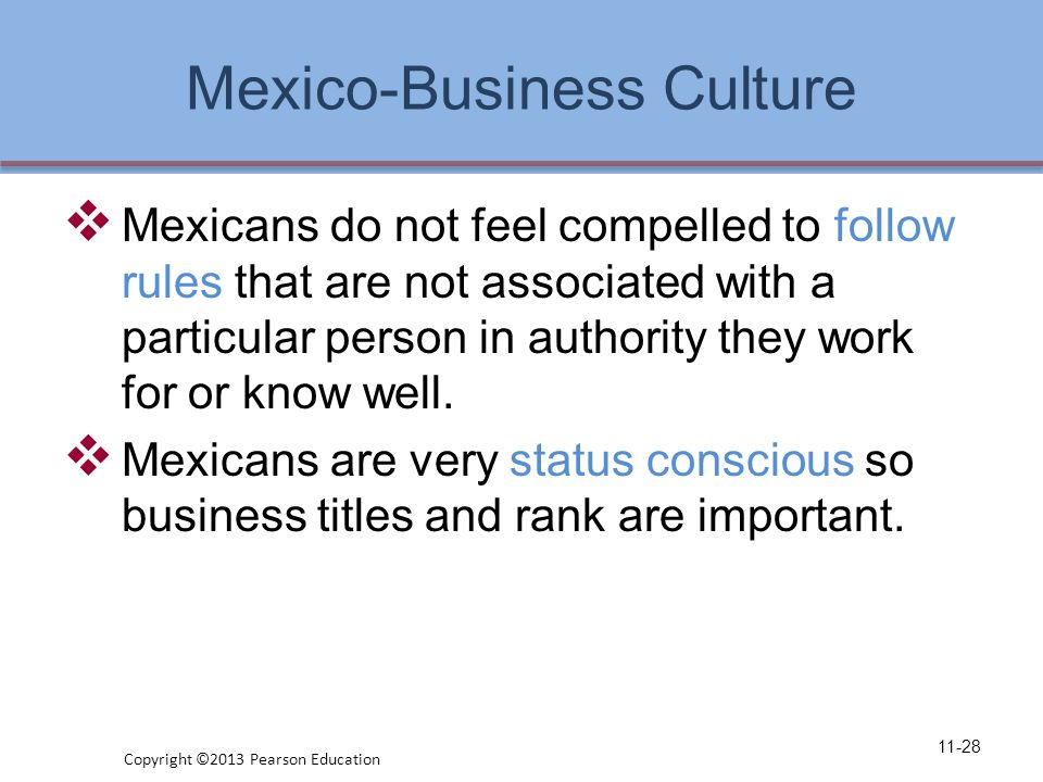 Mexico-Business Culture  Mexicans do not feel compelled to follow rules that are not associated with a particular person in authority they work for or know well.
