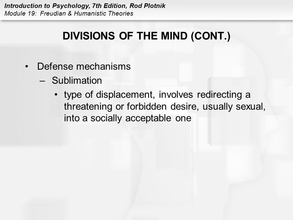 Introduction to Psychology, 7th Edition, Rod Plotnik Module 19: Freudian & Humanistic Theories DIVISIONS OF THE MIND (CONT.) Defense mechanisms –Subli
