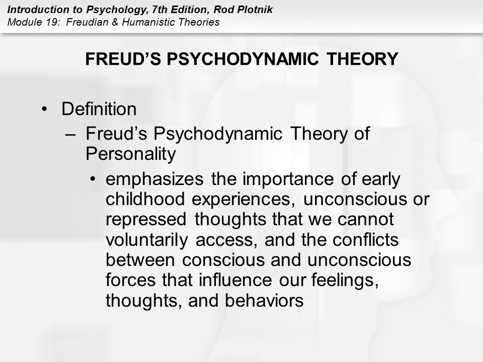 Introduction to Psychology, 7th Edition, Rod Plotnik Module 19: Freudian & Humanistic Theories FREUD'S PSYCHODYNAMIC THEORY Definition –Freud's Psycho