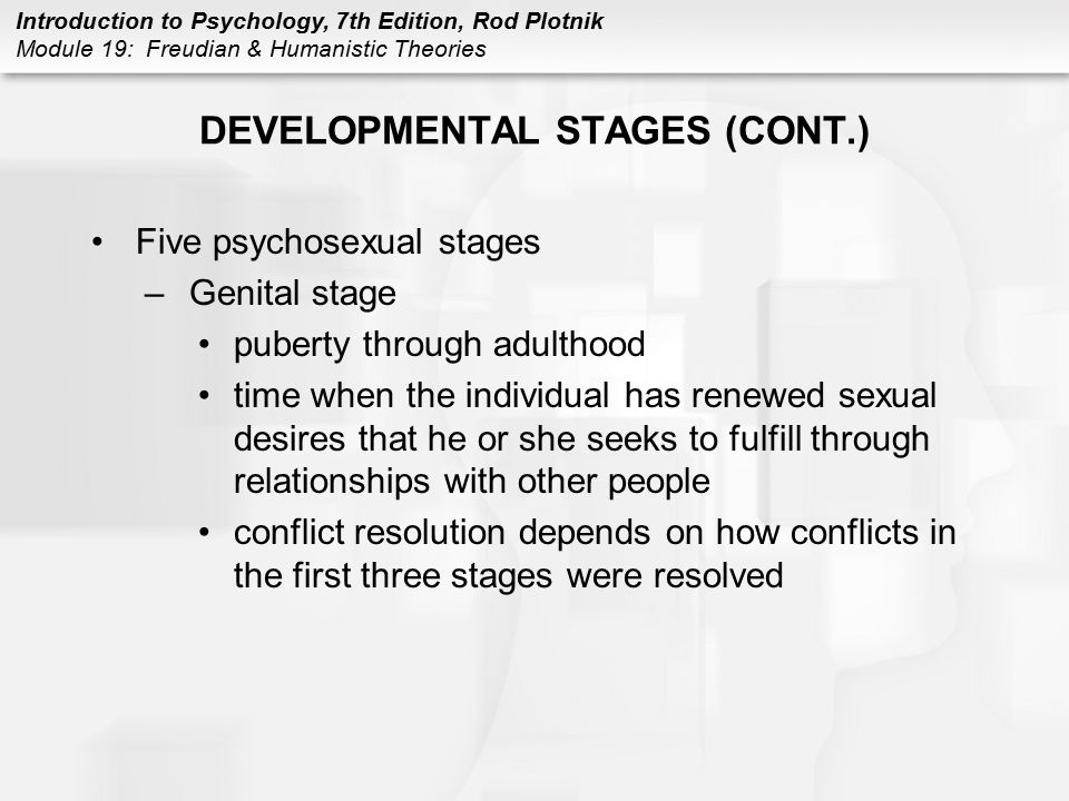 Introduction to Psychology, 7th Edition, Rod Plotnik Module 19: Freudian & Humanistic Theories DEVELOPMENTAL STAGES (CONT.) Five psychosexual stages –