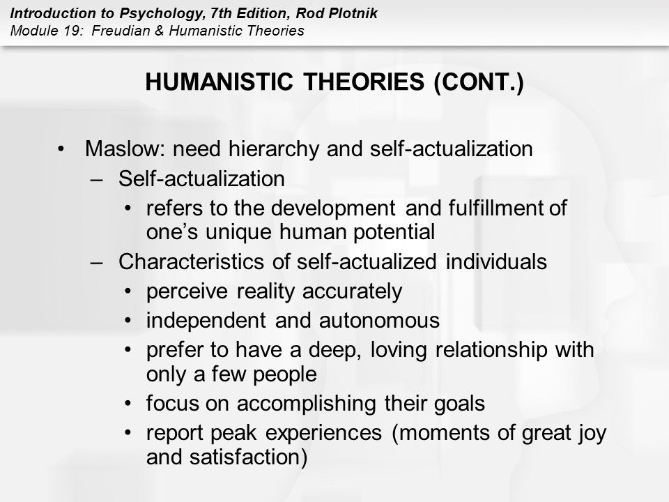 Introduction to Psychology, 7th Edition, Rod Plotnik Module 19: Freudian & Humanistic Theories HUMANISTIC THEORIES (CONT.) Maslow: need hierarchy and