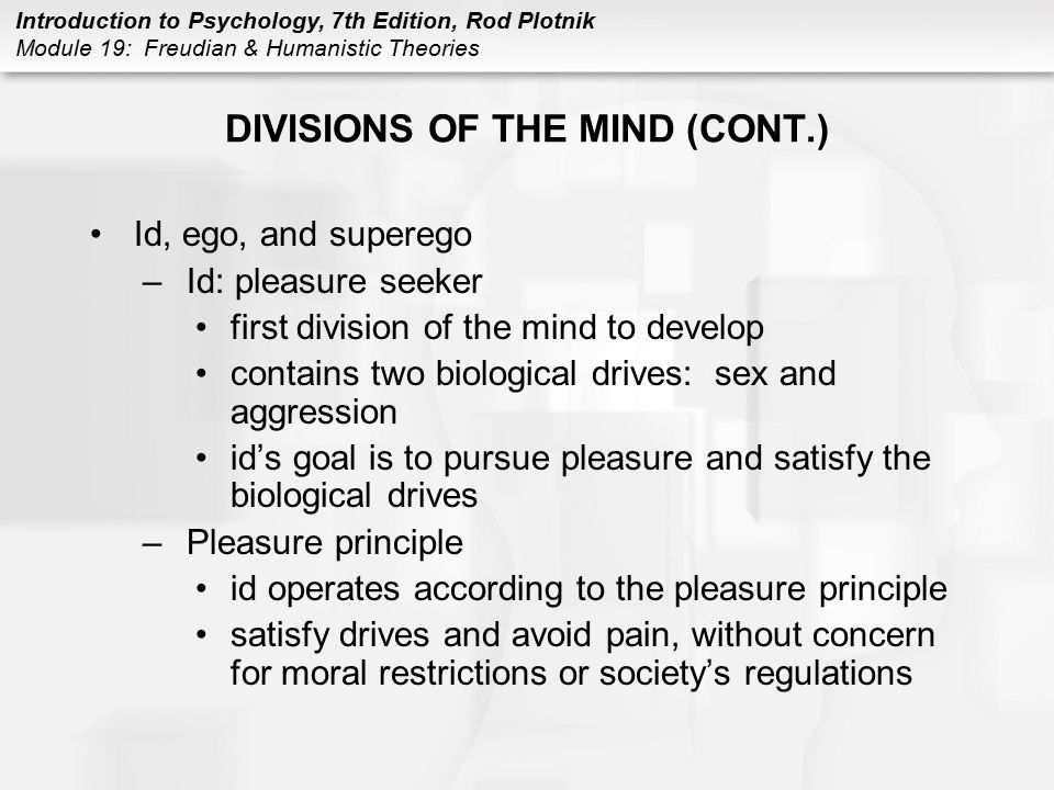 Introduction to Psychology, 7th Edition, Rod Plotnik Module 19: Freudian & Humanistic Theories DIVISIONS OF THE MIND (CONT.) Id, ego, and superego –Id