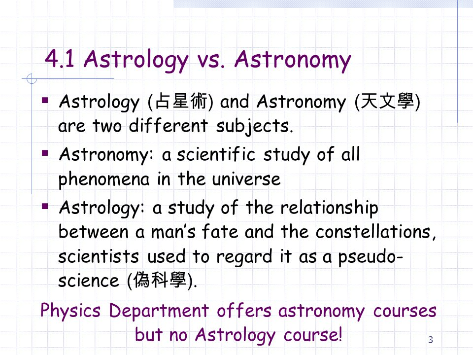 3 4.1 Astrology vs.Astronomy  Astrology ( 占星術 ) and Astronomy ( 天文學 ) are two different subjects.