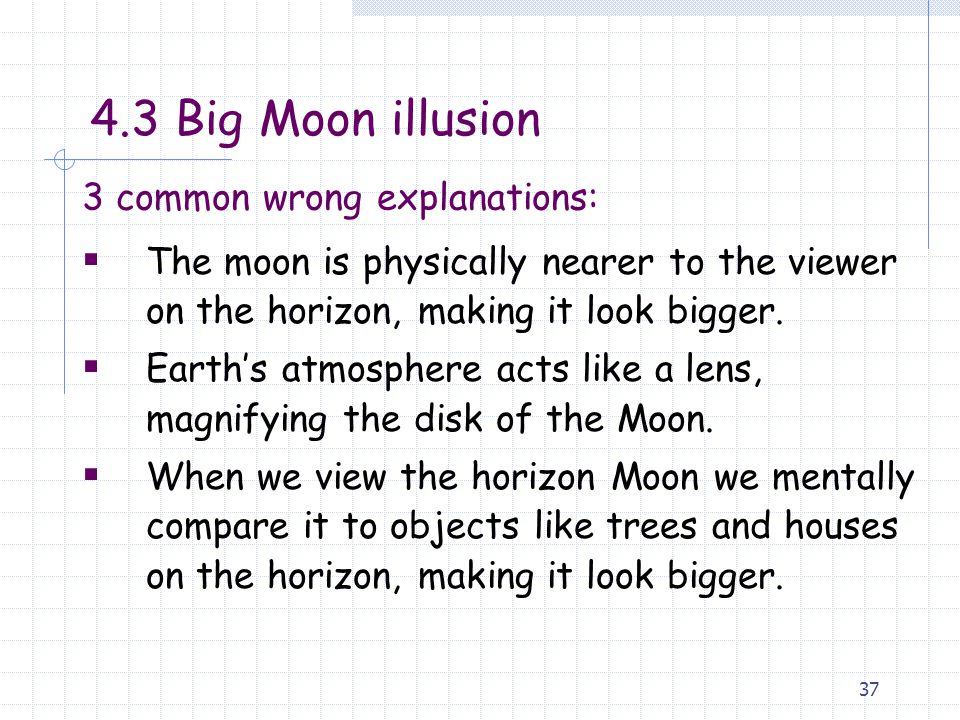 37 3 common wrong explanations:  The moon is physically nearer to the viewer on the horizon, making it look bigger.