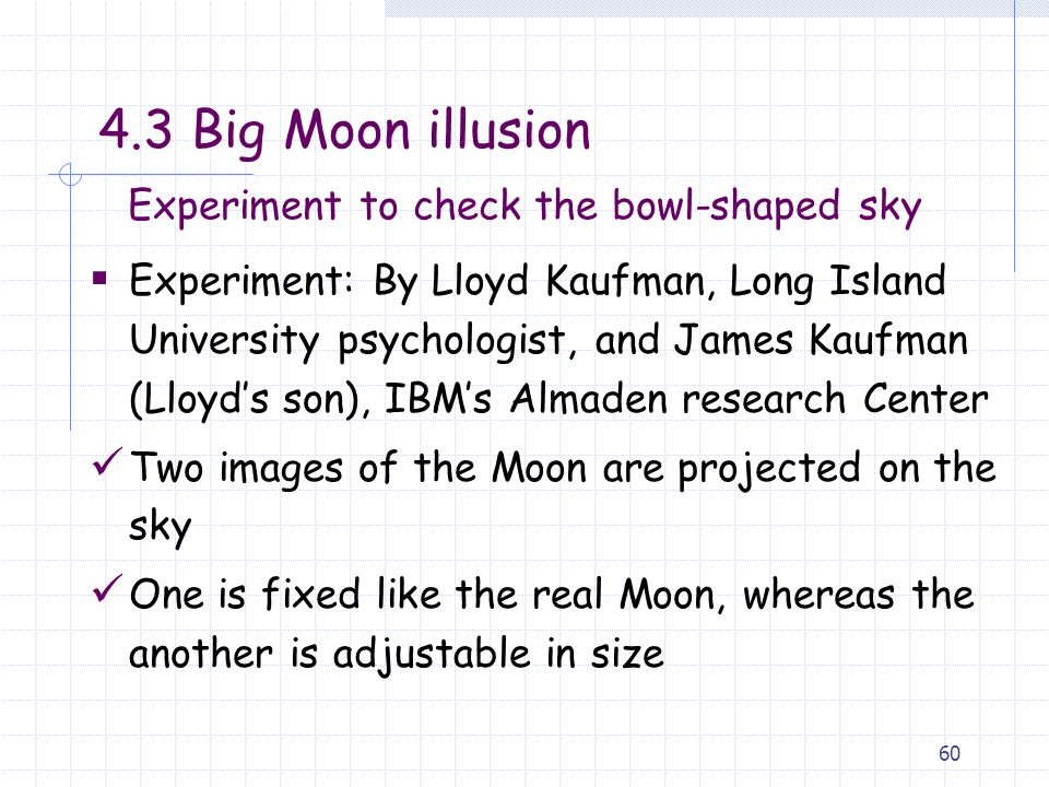 60  Experiment: By Lloyd Kaufman, Long Island University psychologist, and James Kaufman (Lloyd's son), IBM's Almaden research Center Two images of the Moon are projected on the sky One is fixed like the real Moon, whereas the another is adjustable in size Experiment to check the bowl-shaped sky 4.3 Big Moon illusion