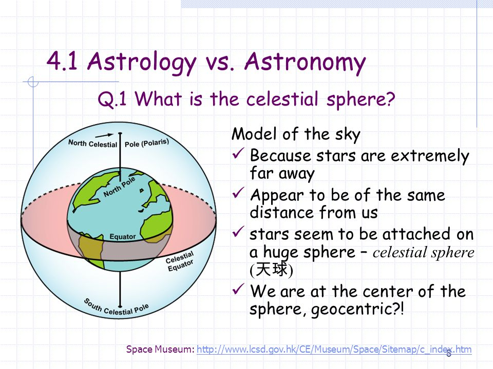 8 Model of the sky Because stars are extremely far away Appear to be of the same distance from us stars seem to be attached on a huge sphere – celestial sphere ( 天球 ) We are at the center of the sphere, geocentric?.