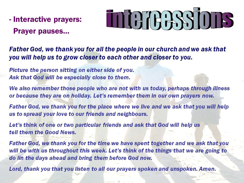- Interactive prayers: Prayer pauses… Father God, we thank you for all the people in our church and we ask that you will help us to grow closer to each other and closer to you.