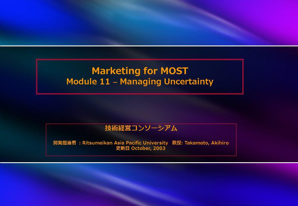 Marketing for MOST Module 11 – Managing Uncertainty 技術経営コンソーシアム 開発担当者 : Ritsumeikan Asia Pacific University 教授 : Takamoto, Akihiro 更新日 October, 2003