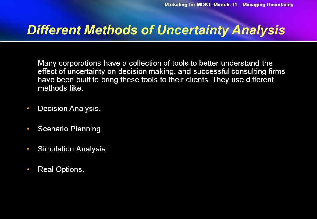 Marketing for MOST: Module 11 – Managing Uncertainty Different Methods of Uncertainty Analysis Many corporations have a collection of tools to better understand the effect of uncertainty on decision making, and successful consulting firms have been built to bring these tools to their clients.