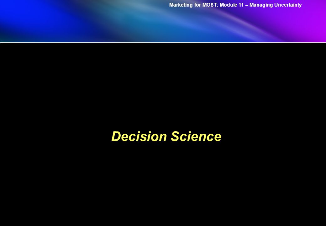 Marketing for MOST: Module 11 – Managing Uncertainty Decision Science