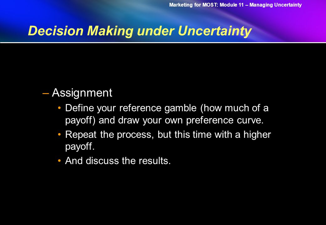 Marketing for MOST: Module 11 – Managing Uncertainty Decision Making under Uncertainty –Assignment Define your reference gamble (how much of a payoff) and draw your own preference curve.