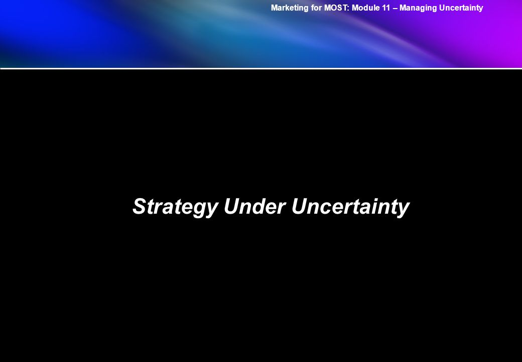 Marketing for MOST: Module 11 – Managing Uncertainty The Choice of Strategic Postures and Moves Compatibility of Postures and Moves Big Bets Options No Regrets ShapeAdaptReserve .