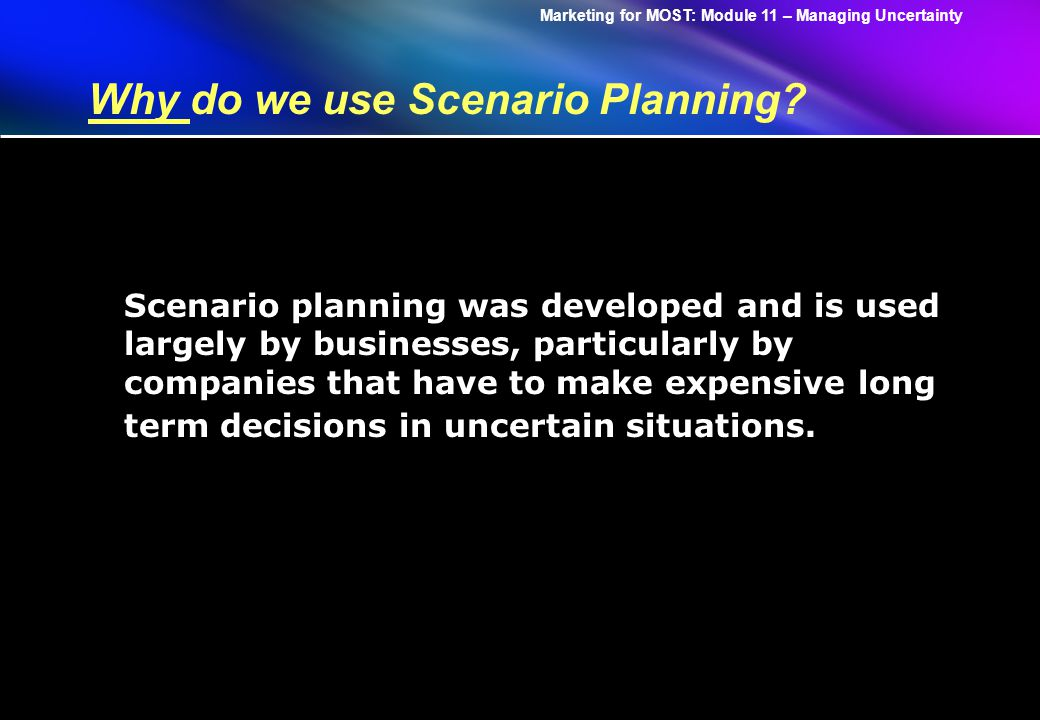 Marketing for MOST: Module 11 – Managing Uncertainty Why do we use Scenario Planning.