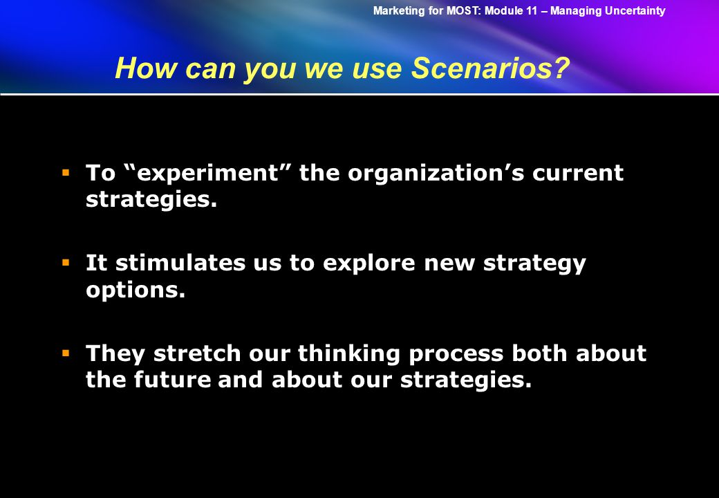Marketing for MOST: Module 11 – Managing Uncertainty How can you we use Scenarios.