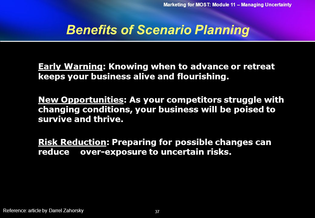 Marketing for MOST: Module 11 – Managing Uncertainty 37 Benefits of Scenario Planning Early Warning: Knowing when to advance or retreat keeps your business alive and flourishing.