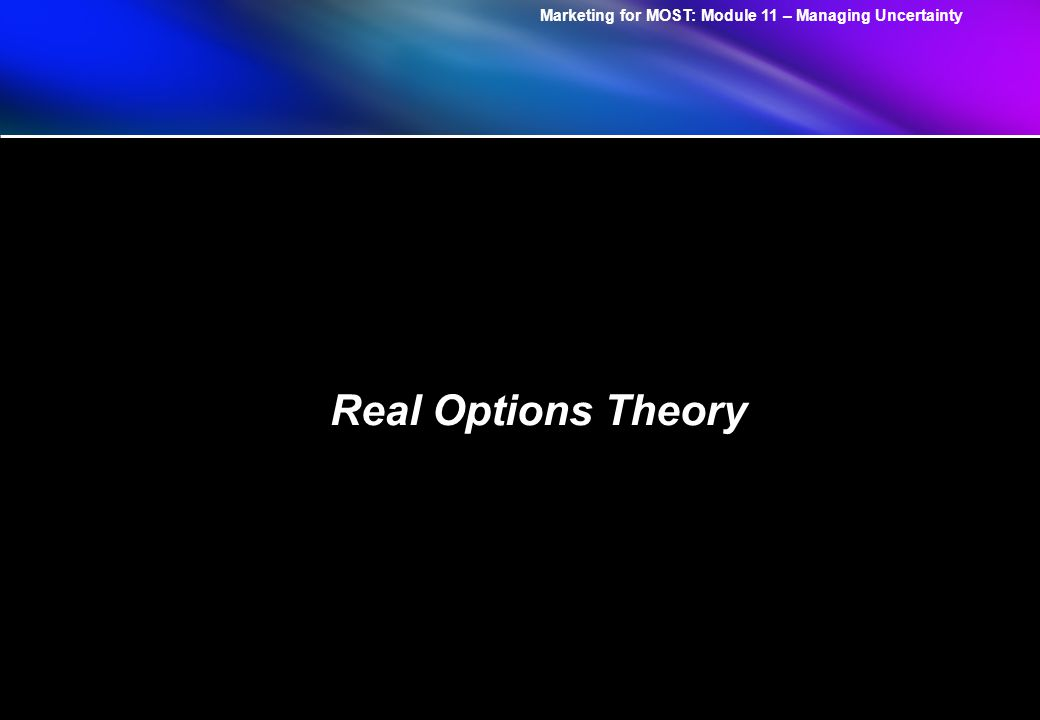 Marketing for MOST: Module 11 – Managing Uncertainty Real Options Theory