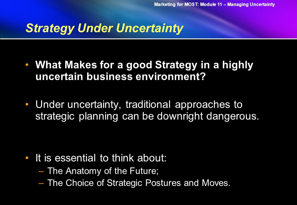Marketing for MOST: Module 11 – Managing Uncertainty Strategy Under Uncertainty What Makes for a good Strategy in a highly uncertain business environment.
