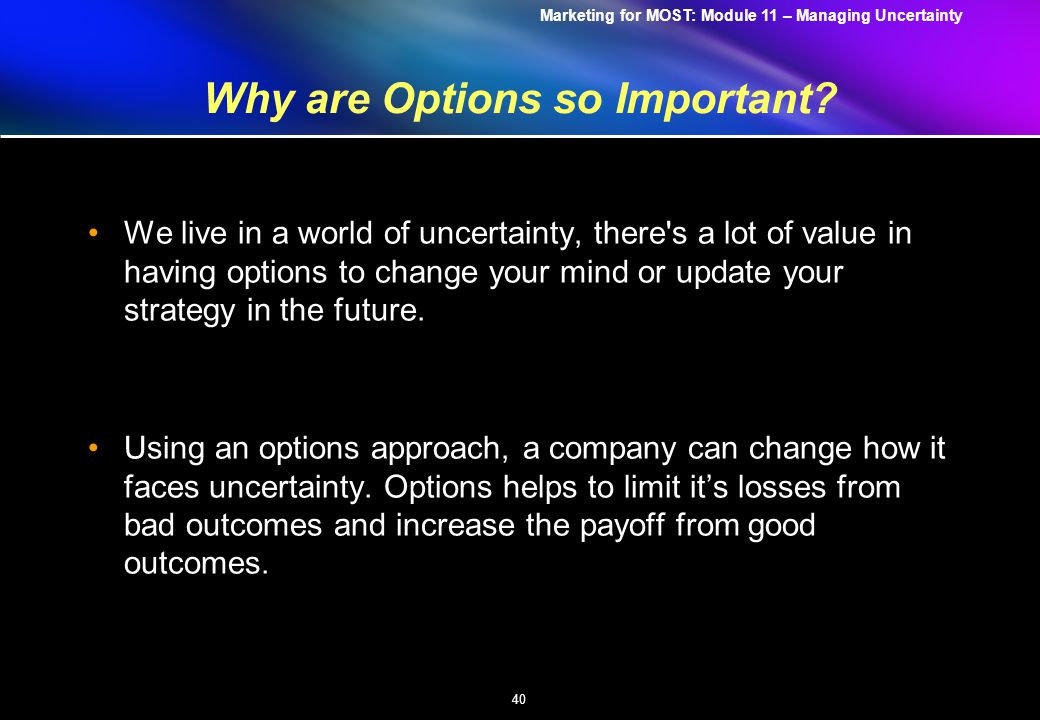 Marketing for MOST: Module 11 – Managing Uncertainty 40 Why are Options so Important.