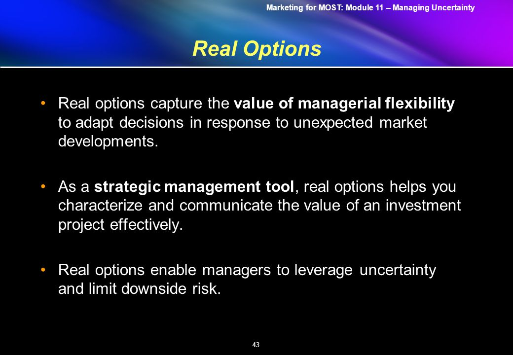 Marketing for MOST: Module 11 – Managing Uncertainty 43 Real Options Real options capture the value of managerial flexibility to adapt decisions in response to unexpected market developments.