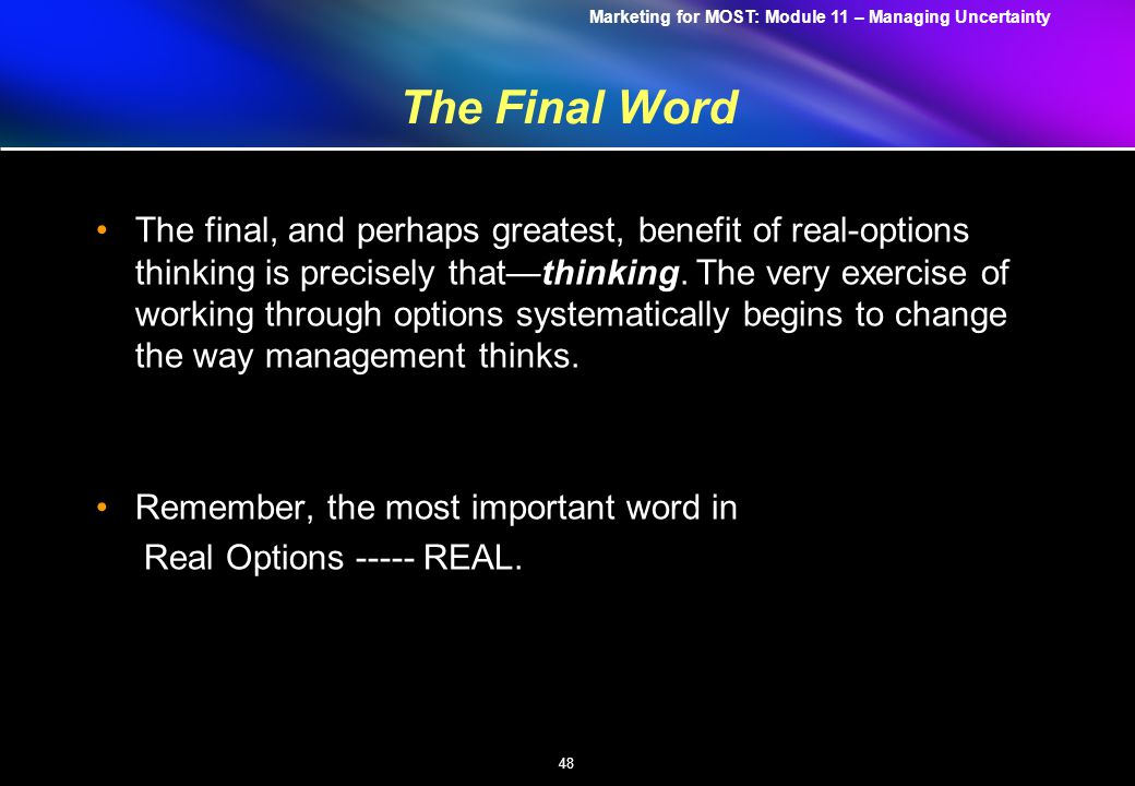 Marketing for MOST: Module 11 – Managing Uncertainty 48 The Final Word The final, and perhaps greatest, benefit of real-options thinking is precisely that—thinking.