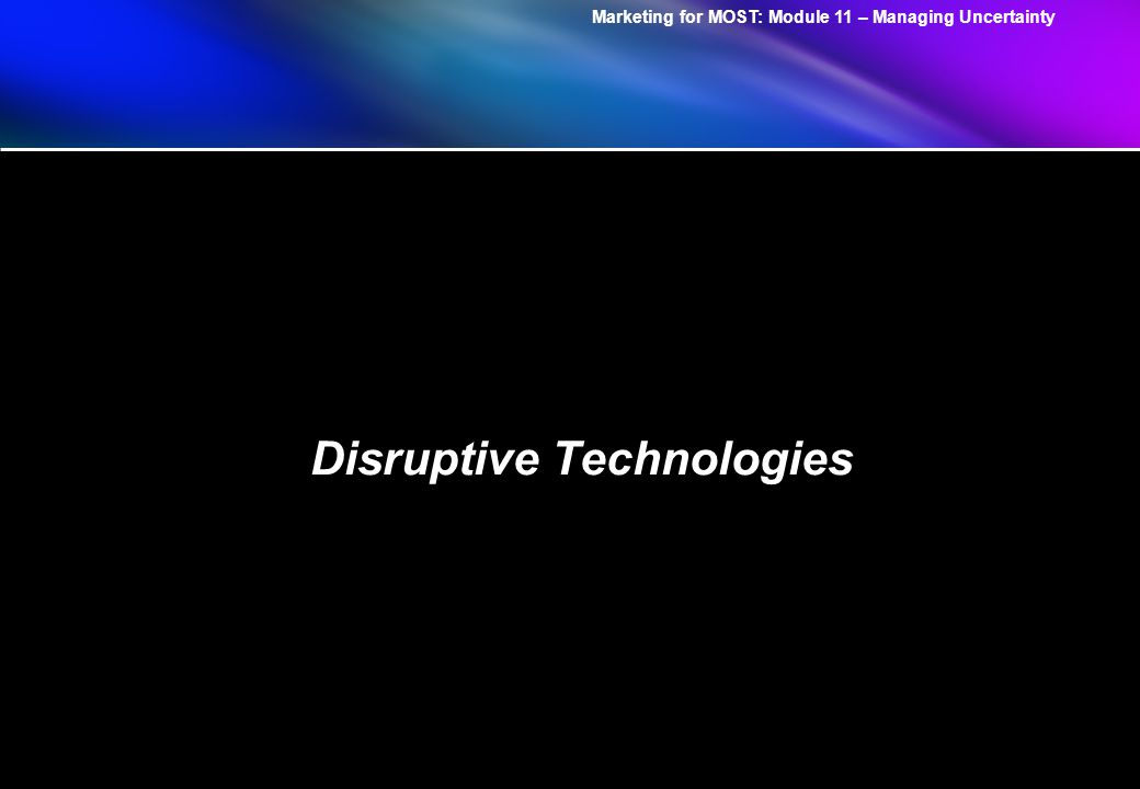 Marketing for MOST: Module 11 – Managing Uncertainty Disruptive Technologies
