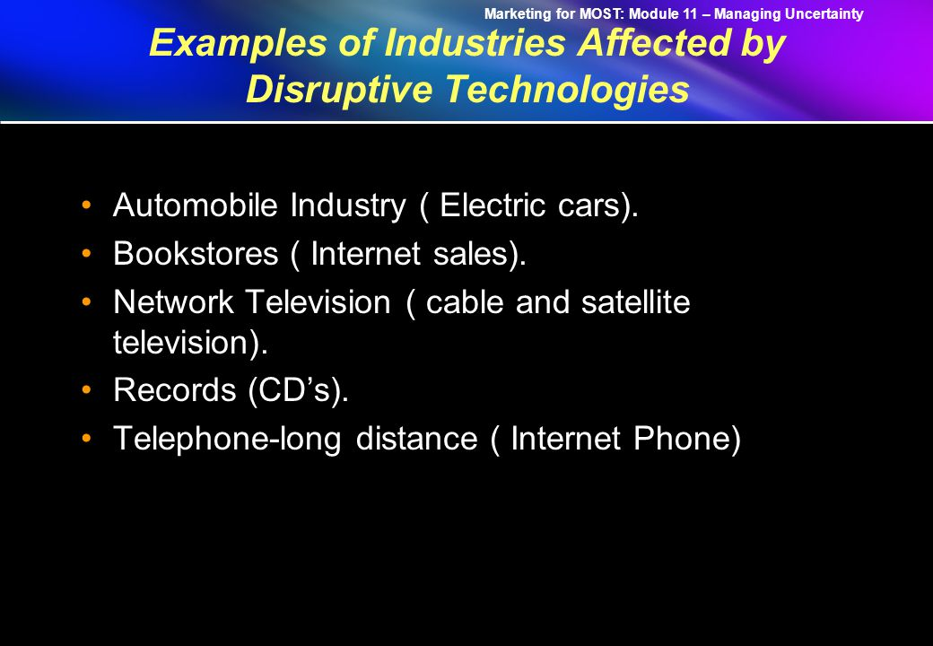 Marketing for MOST: Module 11 – Managing Uncertainty Examples of Industries Affected by Disruptive Technologies Automobile Industry ( Electric cars).