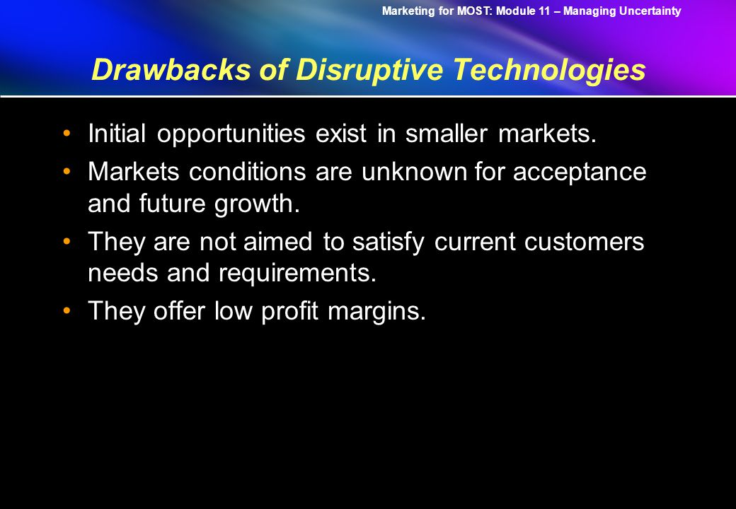 Marketing for MOST: Module 11 – Managing Uncertainty Drawbacks of Disruptive Technologies Initial opportunities exist in smaller markets.