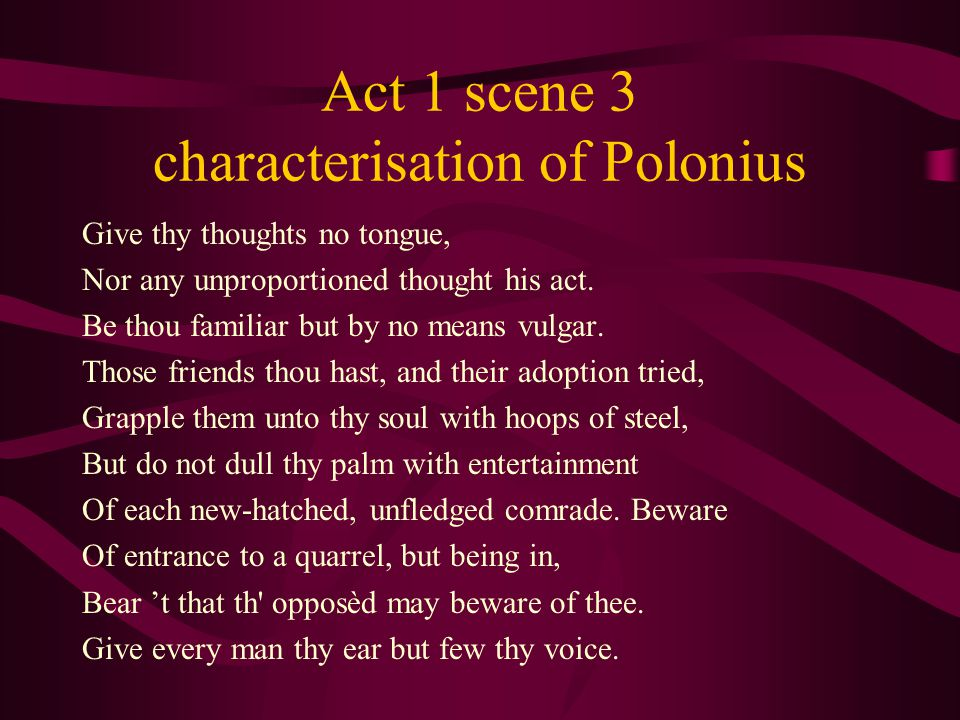 Act 1 scene 3 characterisation of Polonius Give thy thoughts no tongue, Nor any unproportioned thought his act. Be thou familiar but by no means vulga