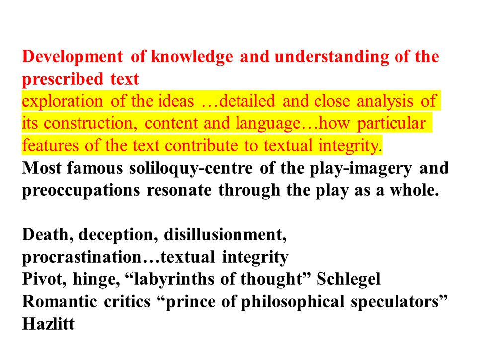 Development of knowledge and understanding of the prescribed text exploration of the ideas …detailed and close analysis of its construction, content a