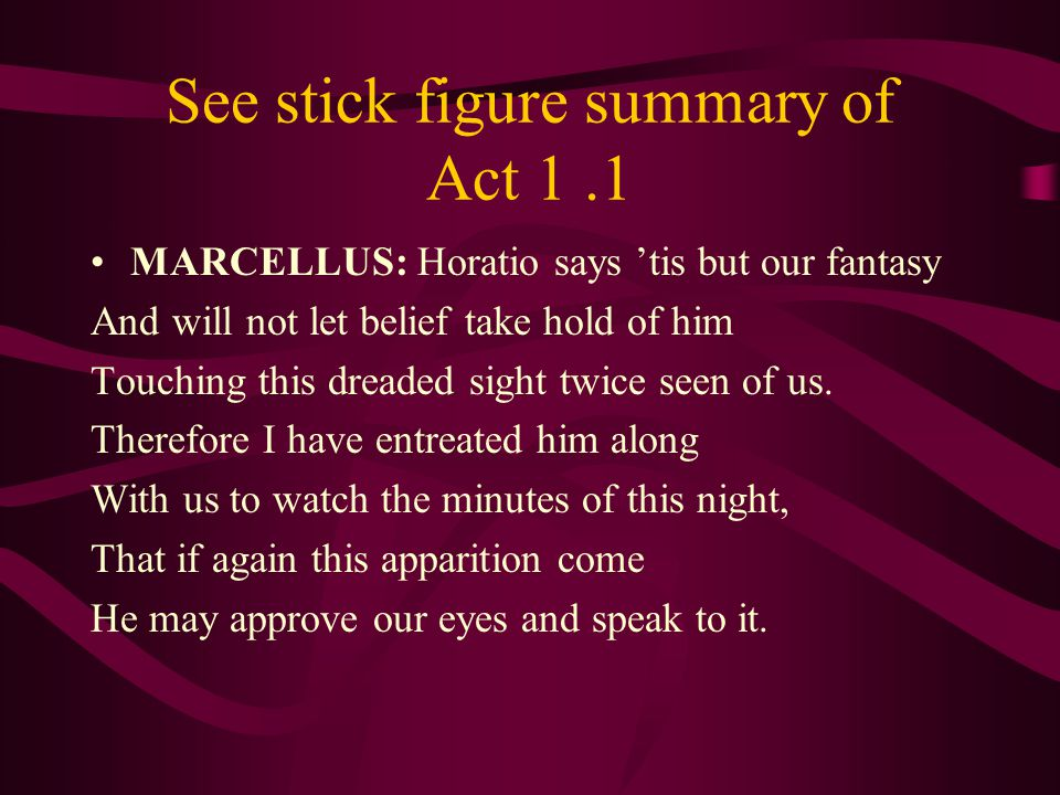 See stick figure summary of Act 1.1 MARCELLUS: Horatio says 'tis but our fantasy And will not let belief take hold of him Touching this dreaded sight
