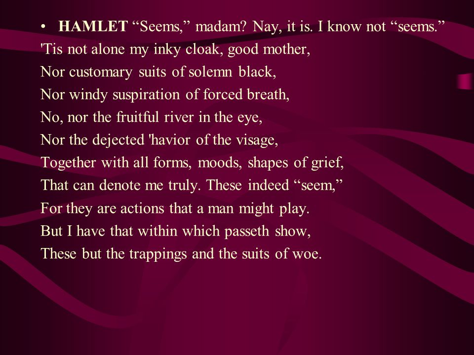 "HAMLET ""Seems,"" madam? Nay, it is. I know not ""seems."" 'Tis not alone my inky cloak, good mother, Nor customary suits of solemn black, Nor windy suspi"