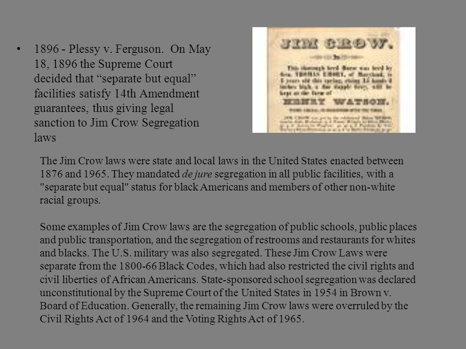 "1896 - Plessy v. Ferguson. On May 18, 1896 the Supreme Court decided that ""separate but equal"" facilities satisfy 14th Amendment guarantees, thus givi"