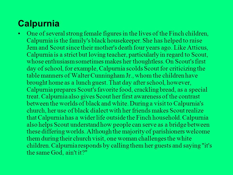 Calpurnia One of several strong female figures in the lives of the Finch children, Calpurnia is the family s black housekeeper.