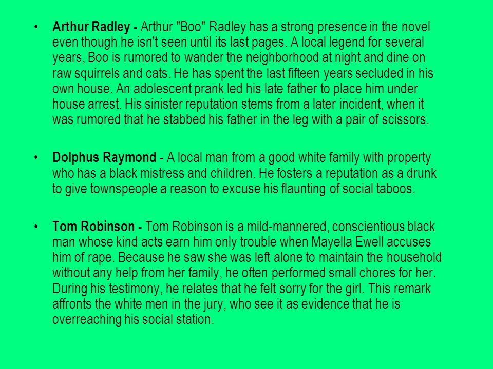 Arthur Radley - Arthur Boo Radley has a strong presence in the novel even though he isn t seen until its last pages.