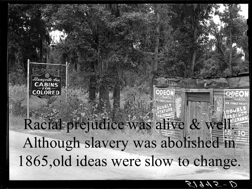 Racial prejudice was alive & well. Although slavery was abolished in 1865,old ideas were slow to change.