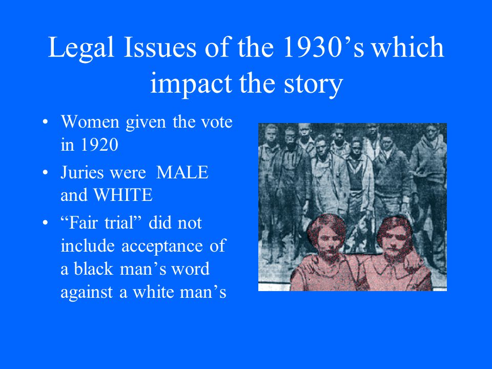 "Legal Issues of the 1930's which impact the story Women given the vote in 1920 Juries were MALE and WHITE ""Fair trial"" did not include acceptance of a"