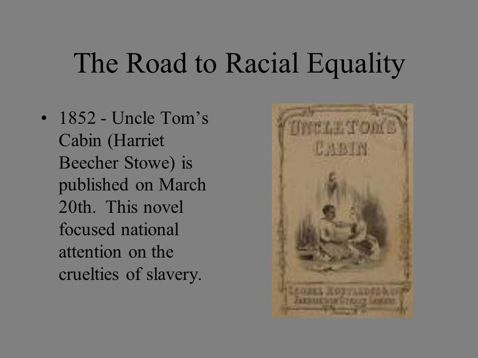 The Road to Racial Equality 1852 - Uncle Tom's Cabin (Harriet Beecher Stowe) is published on March 20th.