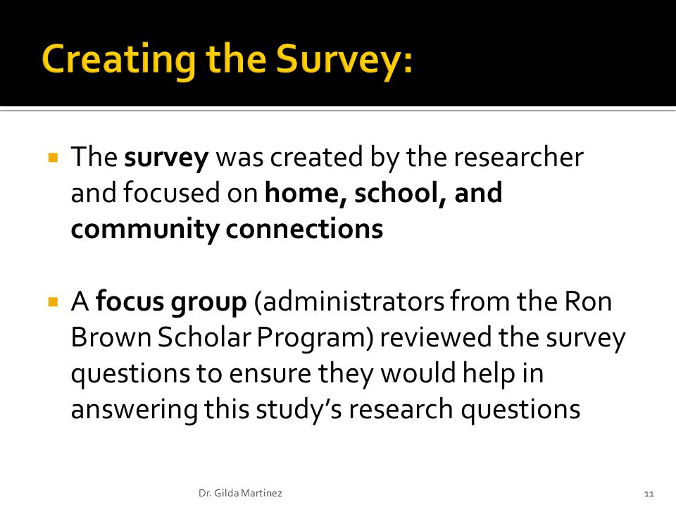  The survey was created by the researcher and focused on home, school, and community connections  A focus group (administrators from the Ron Brown Scholar Program) reviewed the survey questions to ensure they would help in answering this study's research questions 11Dr.