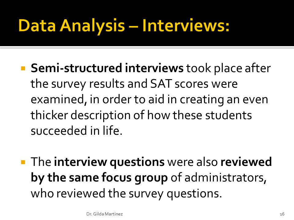  Semi-structured interviews took place after the survey results and SAT scores were examined, in order to aid in creating an even thicker description of how these students succeeded in life.