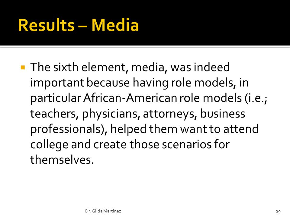  The sixth element, media, was indeed important because having role models, in particular African-American role models (i.e.; teachers, physicians, attorneys, business professionals), helped them want to attend college and create those scenarios for themselves.