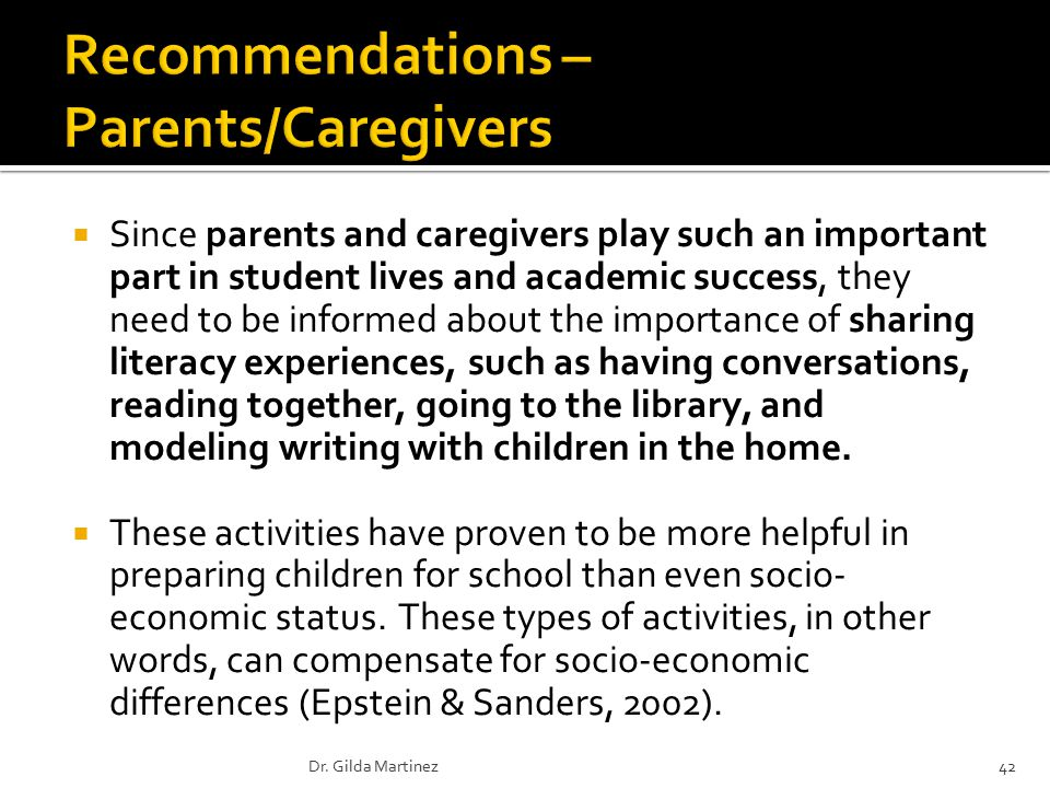  Since parents and caregivers play such an important part in student lives and academic success, they need to be informed about the importance of sharing literacy experiences, such as having conversations, reading together, going to the library, and modeling writing with children in the home.