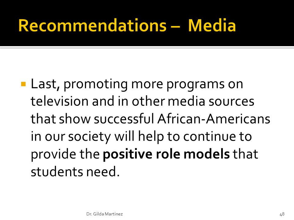  Last, promoting more programs on television and in other media sources that show successful African-Americans in our society will help to continue to provide the positive role models that students need.