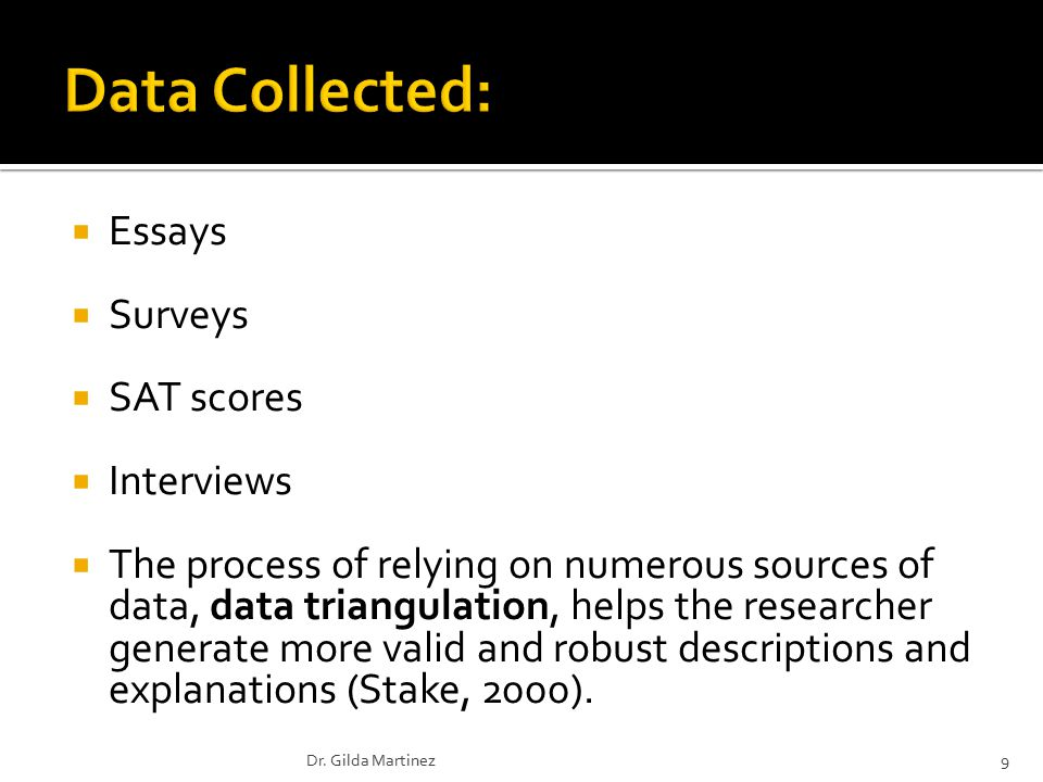  Essays  Surveys  SAT scores  Interviews  The process of relying on numerous sources of data, data triangulation, helps the researcher generate more valid and robust descriptions and explanations (Stake, 2000).