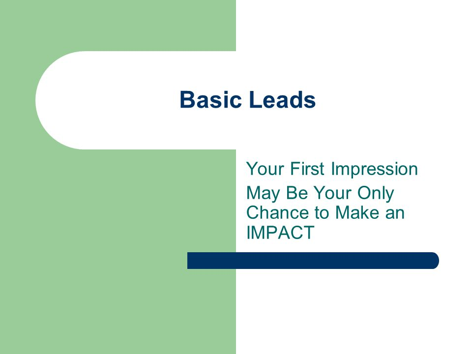 Basic Leads Your First Impression May Be Your Only Chance to Make an IMPACT