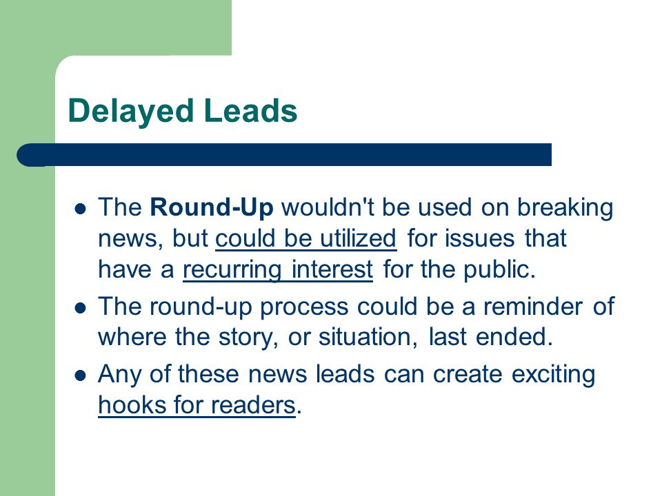 Delayed Leads The Round-Up wouldn t be used on breaking news, but could be utilized for issues that have a recurring interest for the public.