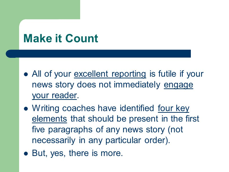 Make it Count All of your excellent reporting is futile if your news story does not immediately engage your reader.