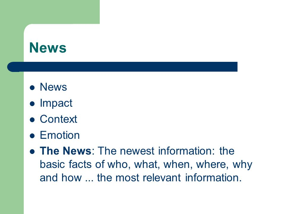 News Impact Context Emotion The News: The newest information: the basic facts of who, what, when, where, why and how...
