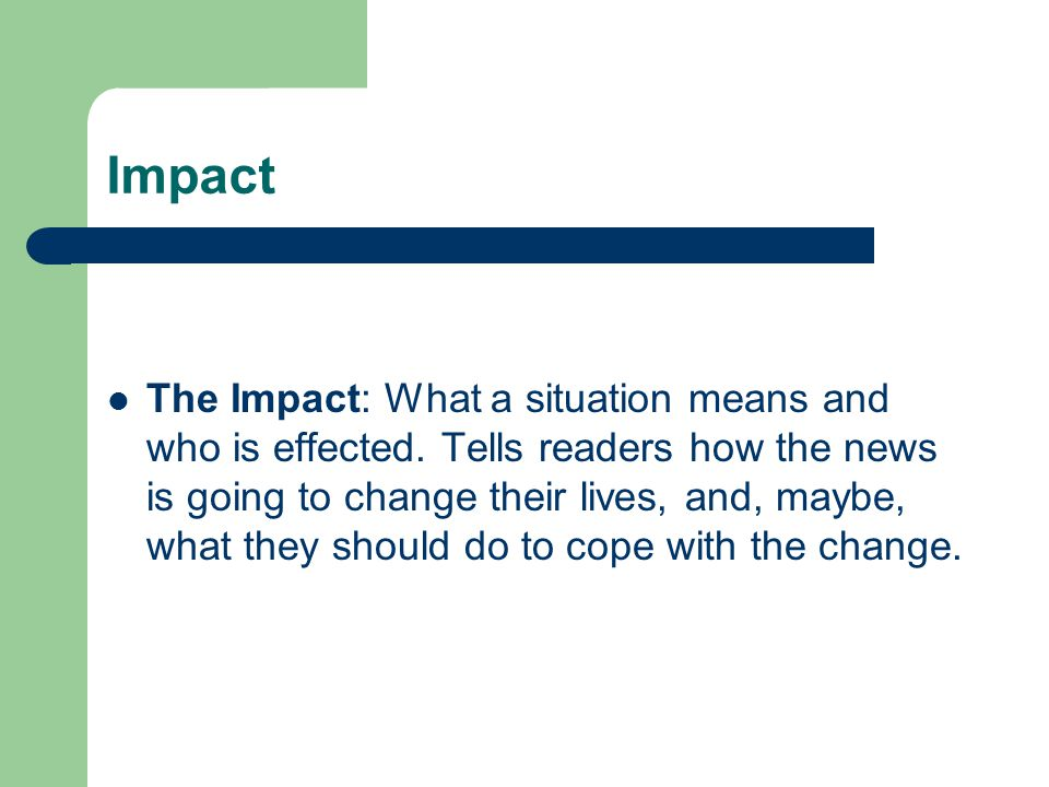 Impact The Impact: What a situation means and who is effected.
